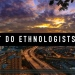 What do ethnologists do?